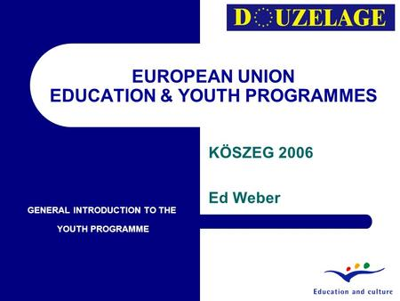 EUROPEAN UNION EDUCATION & YOUTH PROGRAMMES KÖSZEG 2006 Ed Weber GENERAL INTRODUCTION TO THE YOUTH PROGRAMME.