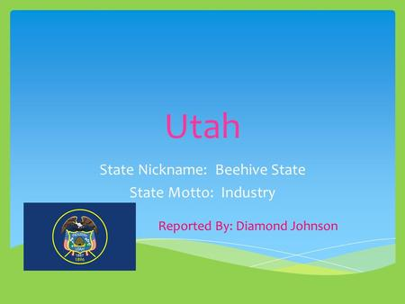 Utah State Nickname: Beehive State State Motto: Industry Reported By: Diamond Johnson.