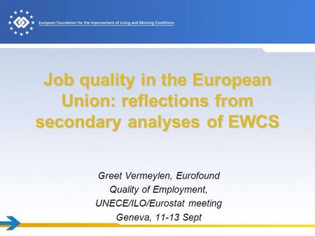 Job quality in the European Union: reflections from secondary analyses of EWCS Greet Vermeylen, Eurofound Quality of Employment, UNECE/ILO/Eurostat meeting.