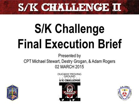 S/K Challenge Final Execution Brief Presented by CPT Michael Stewart, Destry Grogan, & Adam Rogers 02 MARCH 2015 Unclassified.