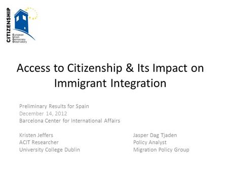 Access to Citizenship & Its Impact on Immigrant Integration Preliminary Results for Spain December 14, 2012 Barcelona Center for International Affairs.