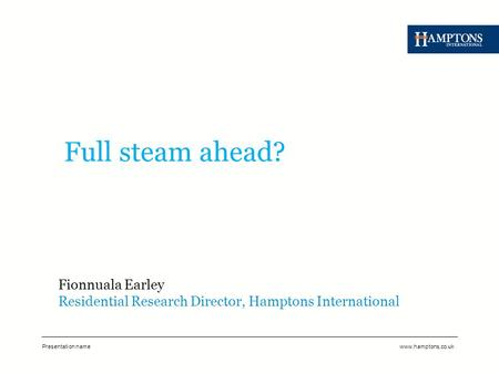 Presentation namewww.hamptons.co.uk Full steam ahead? Fionnuala Earley Residential Research Director, Hamptons International.