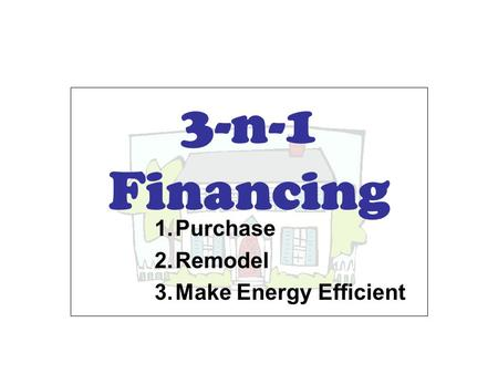 3-n-1 Financing 1.Purchase 2.Remodel 3.Make Energy Efficient.