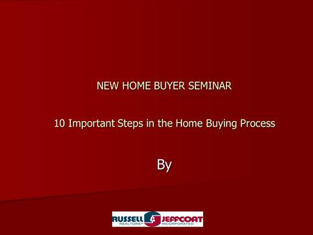 NEW HOME BUYER SEMINAR 10 Important Steps in the Home Buying Process By.