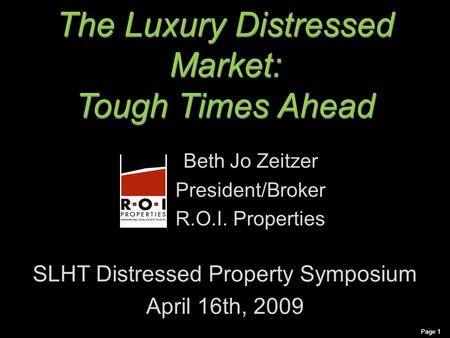 The Luxury Distressed Market: Tough Times Ahead The Luxury Distressed Market: Tough Times Ahead Beth Jo Zeitzer President/Broker R.O.I. Properties SLHT.