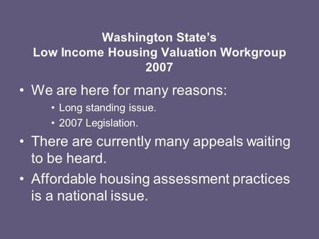 Washington State's Low Income Housing Valuation Workgroup 2007 We are here for many reasons: Long standing issue. 2007 Legislation. There are currently.