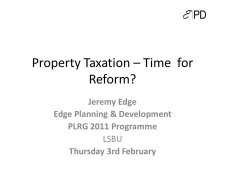 Property Taxation – Time for Reform? Jeremy Edge Edge Planning & Development PLRG 2011 Programme LSBU Thursday 3rd February.