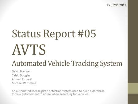 Status Report #05 AVTS Automated Vehicle Tracking System David Brenner Caleb Douglas Ahmed Elsherif Michael W. Timme An automated license plate detection.