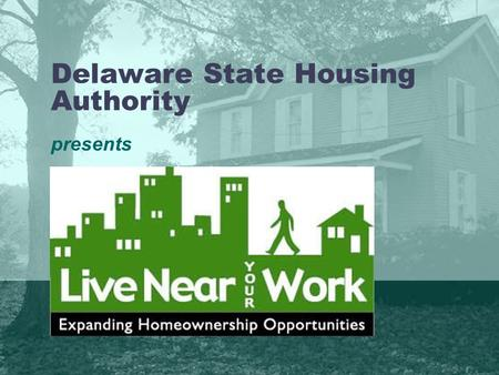 Delaware State Housing Authority presents. Agenda Delaware State Housing Authority (DSHA) Home Ownership Products Development of Live Near Your Work Eligibility.