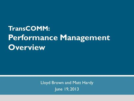 1 TransCOMM: Performance Management Overview Lloyd Brown and Matt Hardy June 19, 2013.