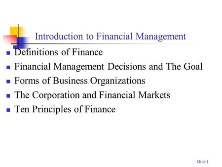 Slide 1 Introduction to Financial Management Definitions of Finance Financial Management Decisions and The Goal Forms of Business Organizations The Corporation.