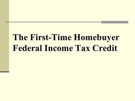 The First-Time Homebuyer Federal Income Tax Credit.