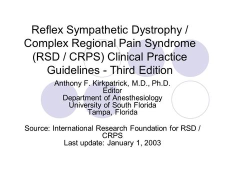 Reflex Sympathetic Dystrophy / Complex Regional Pain Syndrome (RSD / CRPS) Clinical Practice Guidelines - Third Edition Anthony F. Kirkpatrick, M.D., Ph.D.