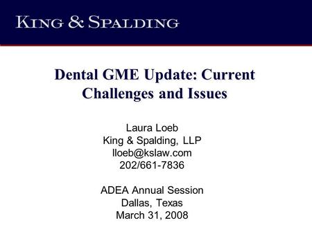 Dental GME Update: Current Challenges and Issues Laura Loeb King & Spalding, LLP 202/661-7836 ADEA Annual Session Dallas, Texas March 31,