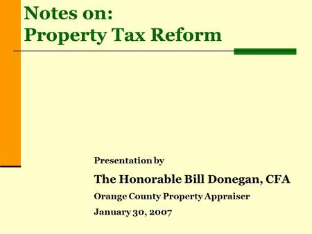 Presentation by The Honorable Bill Donegan, CFA Orange County Property Appraiser January 30, 2007 Notes on: Property Tax Reform.