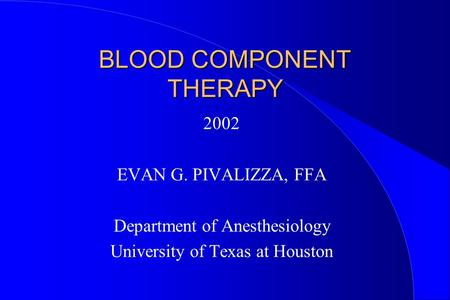 BLOOD COMPONENT THERAPY 2002 EVAN G. PIVALIZZA, FFA Department of Anesthesiology University of Texas at Houston.