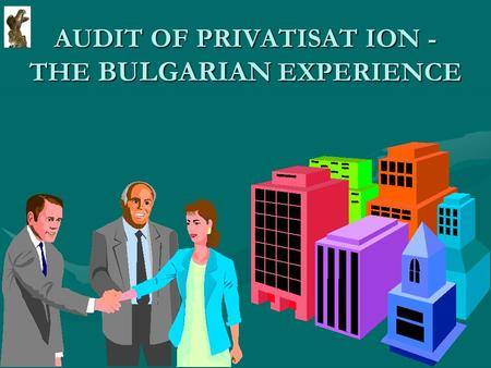 AUDIT OF PRIVATISAT ION - THE BULGARIAN EXPERIENCE.
