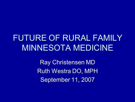 FUTURE OF RURAL FAMILY MINNESOTA MEDICINE Ray Christensen MD Ruth Westra DO, MPH September 11, 2007.