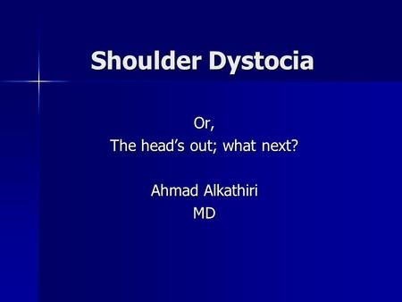 Or, The head's out; what next? Ahmad Alkathiri MD