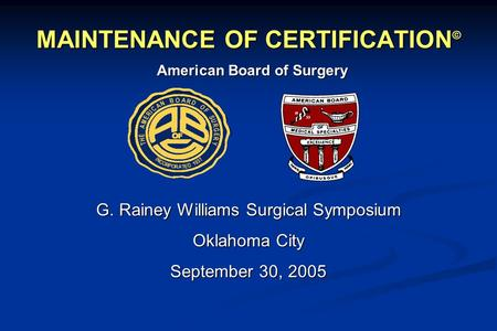 MAINTENANCE OF CERTIFICATION © G. Rainey Williams Surgical Symposium Oklahoma City September 30, 2005 American Board of Surgery.