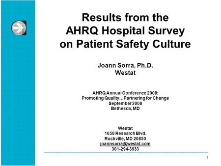 1 1 Results from the AHRQ Hospital Survey on Patient Safety Culture Joann Sorra, Ph.D. Westat AHRQ Annual Conference 2008: Promoting Quality…Partnering.