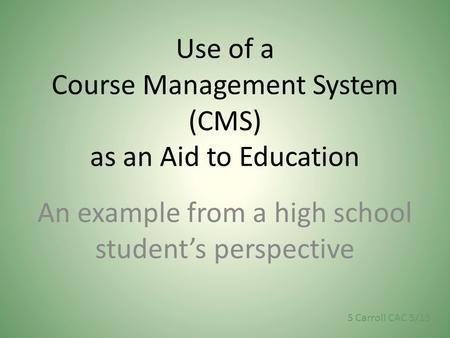 Use of a Course Management System (CMS) as an Aid to Education An example from a high school student's perspective S Carroll CAC 5/13.