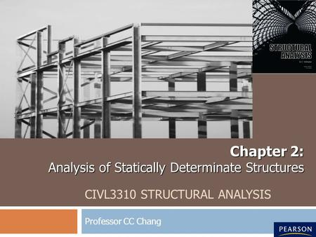 CIVL3310 STRUCTURAL ANALYSIS Professor CC Chang Chapter 2: Analysis of Statically Determinate Structures.