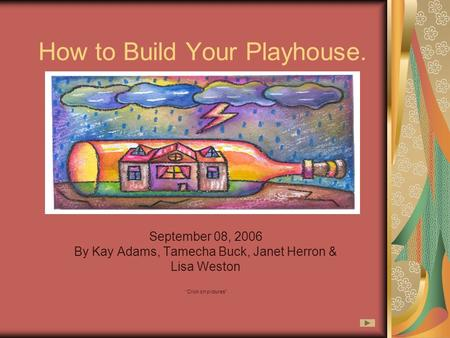 "How to Build Your Playhouse. September 08, 2006 By Kay Adams, Tamecha Buck, Janet Herron & Lisa Weston ""Click on pictures"""