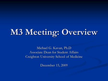 M3 Meeting: Overview Michael G. Kavan, Ph.D Associate Dean for Student Affairs Creighton University School of Medicine December 15, 2009.