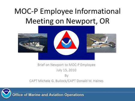 MOC-P Employee Informational Meeting on Newport, OR Brief on Newport to MOC-P Employee July 15, 2010 By CAPT Michele G. Bullock/CAPT Donald W. Haines.