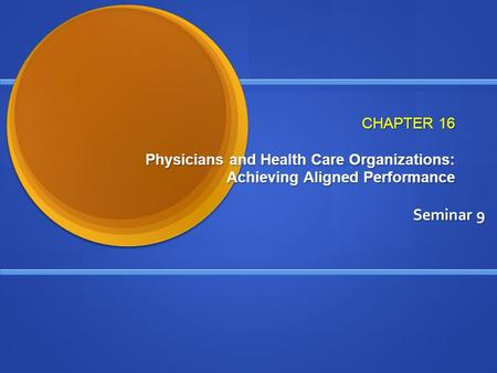 CHAPTER 16 Physicians and Health Care Organizations: Achieving Aligned Performance Seminar 9.