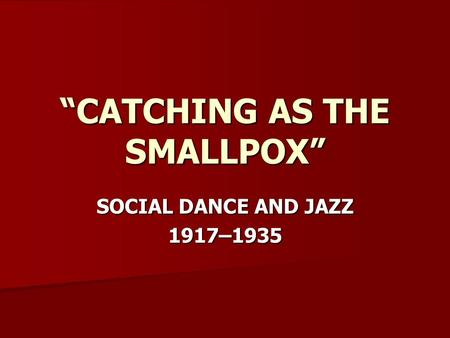"""CATCHING AS THE SMALLPOX"" SOCIAL DANCE AND JAZZ 1917–1935."
