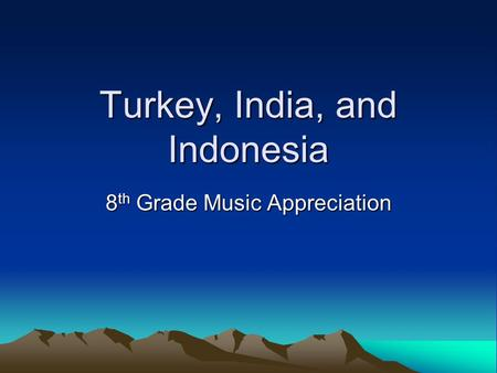 Turkey, India, and Indonesia 8 th Grade Music Appreciation.