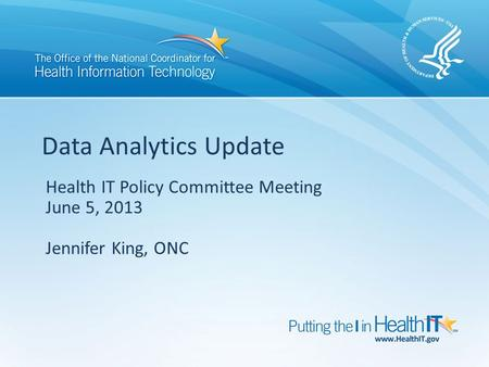 Health IT Policy Committee Meeting June 5, 2013 Jennifer King, ONC Data Analytics Update.
