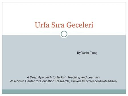 Urfa Sıra Geceleri By Yasin Tunç A Deep Approach to Turkish Teaching and Learning Wisconsin Center for Education Research, University of Wisconsin-Madison.