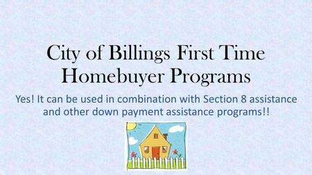 City of Billings First Time Homebuyer Programs Yes! It can be used in combination with Section 8 assistance and other down payment assistance programs!!