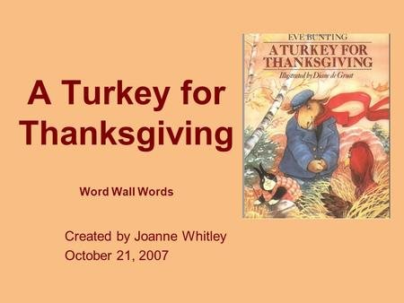 A Turkey for Thanksgiving Word Wall Words Created by Joanne Whitley October 21, 2007.