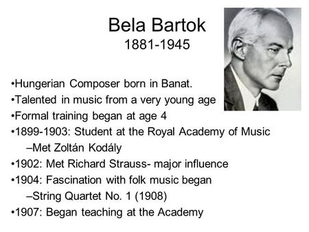 Bela Bartok 1881-1945 Hungerian Composer born in Banat. Talented in music from a very young age Formal training began at age 4 1899-1903: Student at the.