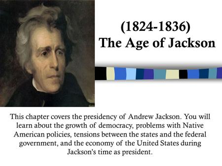 (1824-1836) The Age of Jackson This chapter covers the presidency of Andrew Jackson. You will learn about the growth of democracy, problems with Native.
