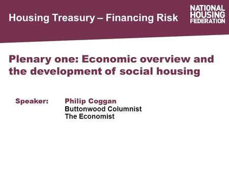 Housing Treasury – Financing Risk Plenary one: Economic overview and the development of social housing Speaker:Philip Coggan Buttonwood Columnist The Economist.