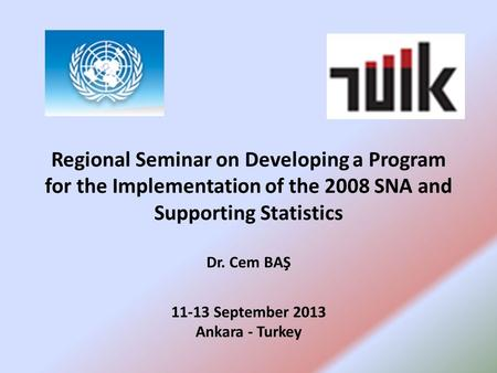 Regional Seminar on Developing a Program for the Implementation of the 2008 SNA and Supporting Statistics Dr. Cem BAŞ 11-13 September 2013 Ankara - Turkey.