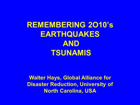 REMEMBERING 2O10's EARTHQUAKES AND TSUNAMIS Walter Hays, Global Alliance for Disaster Reduction, University of North Carolina, USA.