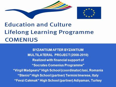 "BYZANTIUM AFTER BYZANTIUM MULTILATERAL PROJECT (2008-2010) Realized with financial support of ""Socrates Comenius Programme ""Virgil Madgearu"" High School."
