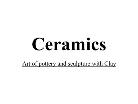 Ceramics Art of pottery and sculpture with Clay. Clay Clay is a natural material, found in river and creek beds. It is used to create ceramic pottery.