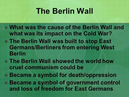 The Berlin Wall What was the cause of the Berlin Wall and what was its impact on the Cold War? The Berlin Wall was built to stop East Germans/Berliners.