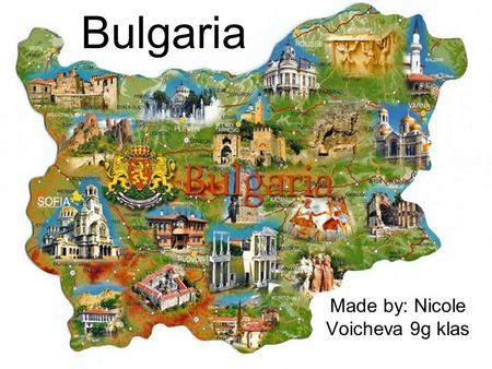 Bulgaria Made by: Nicole Voicheva 9g klas. Content: 1.The country 2.The religion 3.The traditions 1)Hollidays 2)Folklore costumes 3)Traditional music.