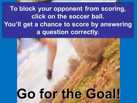 Go for the Goal! To block your opponent from scoring, click on the soccer ball. You'll get a chance to score by answering a question correctly.