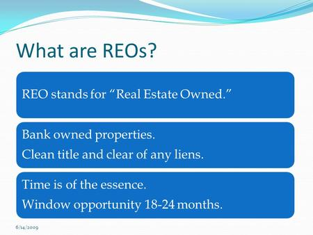 "What are REOs? REO stands for ""Real Estate Owned."" Bank owned properties. Clean title and clear of any liens. Time is of the essence. Window opportunity."