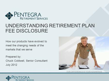 OUR DIFFERENCE IS YOUR ADVANTAGE UNDERSTANDING RETIREMENT PLAN FEE DISCLOSURE How our products have evolved to meet the changing needs of the markets that.