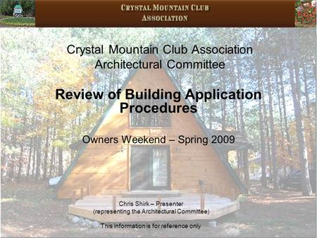 Crystal Mountain Club Association Architectural Committee Review of Building Application Procedures Owners Weekend – Spring 2009 Chris Shirk – Presenter.